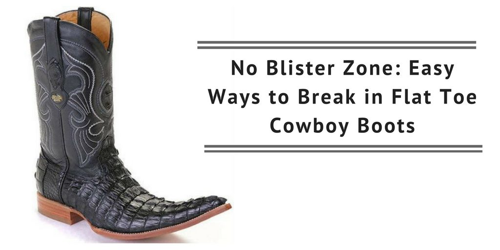 e59d9cb7080 No Blister Zone: Easy Ways to Break in Flat Toe Cowboy Boots